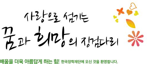 사랑으로 섬기는 꿈과 희망의 징검다리 배움을 더욱 아름답게 하는 힘! 한국장학재단에 오신 것을 환영합니다.