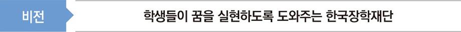 비전 : 학생들이 꿈을 실현하도록 도와주는 한국장학재단